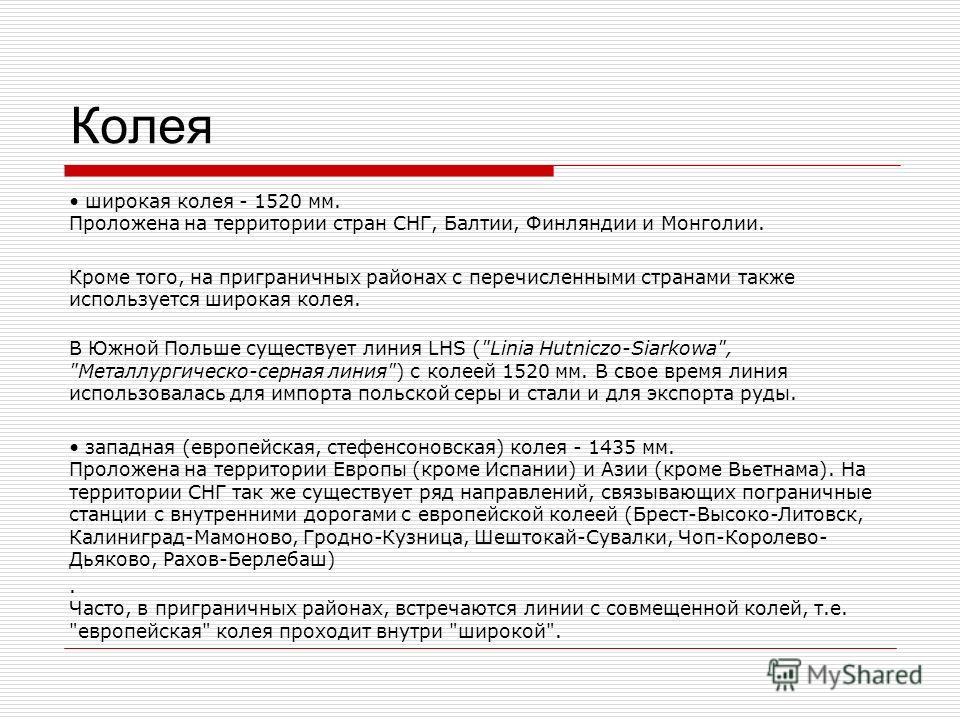 Колея широкая колея - 1520 мм. Проложена на территории стран СНГ, Балтии, Финляндии и Монголии. Кроме того, на приграничных районах с перечисленными странами также используется широкая колея. В Южной Польше существует линия LHS (