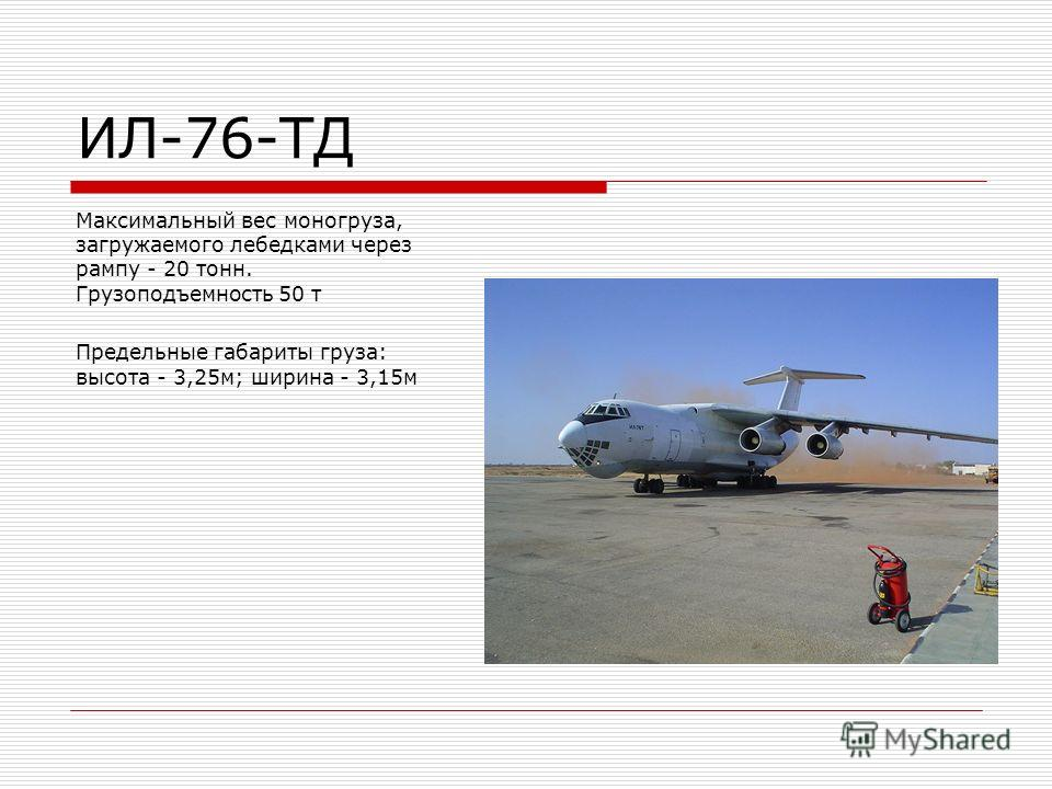 ИЛ-76-ТД Максимальный вес моногруза, загружаемого лебедками через рампу - 20 тонн. Грузоподъемность 50 т Предельные габариты груза: высота - 3,25 м; ширина - 3,15 м