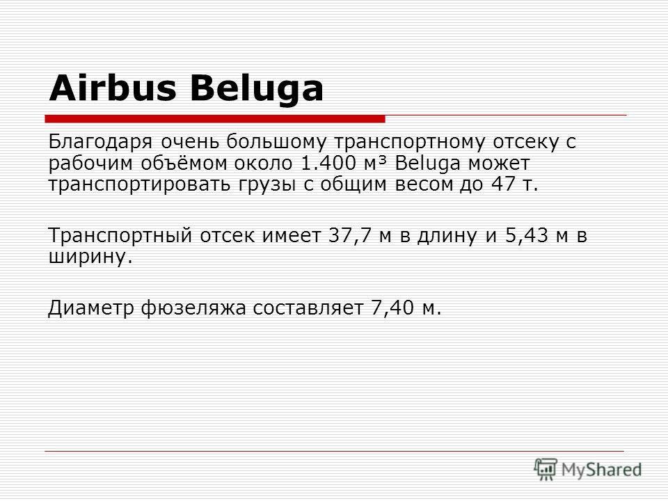 Airbus Beluga Благодаря очень большому транспортному отсеку с рабочим объёмом около 1.400 м³ Beluga может транспортировать грузы с общим весом до 47 т. Транспортный отсек имеет 37,7 м в длину и 5,43 м в ширину. Диаметр фюзеляжа составляет 7,40 м.