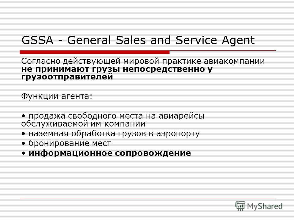 GSSA - General Sales and Service Agent Согласно действующей мировой практике авиакомпании не принимают грузы непосредственно у грузоотправителей Функции агента: продажа свободного места на авиарейсы обслуживаемой им компании наземная обработка грузов