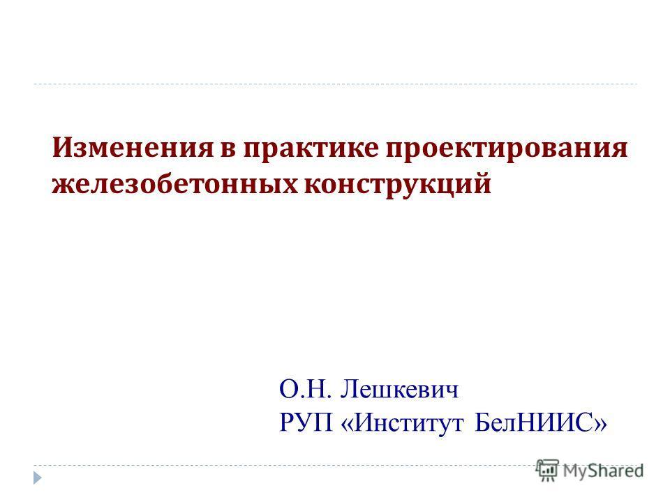 Изменения в практике проектирования железобетонных конструкций О.Н. Лешкевич РУП «Институт БелНИИС»