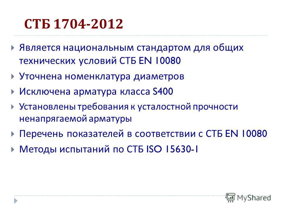 СТБ 1704-2012 Является национальным стандартом для общих технических условий СТБ EN 10080 Уточнена номенклатура диаметров Исключена арматура класса S400 Установлены требования к усталостной прочности ненапрягаемой арматуры Перечень показателей в соот