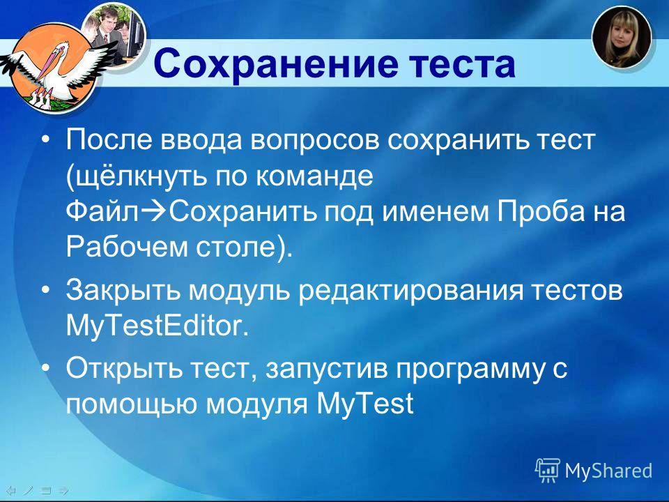 Сохранение теста После ввода вопросов сохранить тест (щёлкнуть по команде Файл Сохранить под именем Проба на Рабочем столе). Закрыть модуль редактирования тестов MyTestEditor. Открыть тест, запустив программу с помощью модуля MyTest