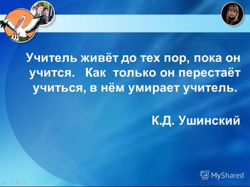 Учитель живёт до тех пор, пока он учится. Как только он перестаёт учиться, в нём умирает учитель. К.Д. Ушинский