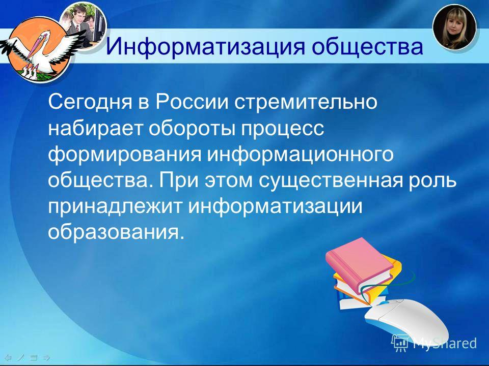 Информатизация общества Сегодня в России стремительно набирает обороты процесс формирования информационного общества. При этом существенная роль принадлежит информатизации образования.