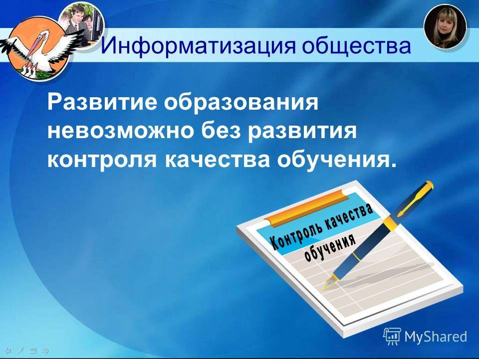 Информатизация общества Развитие образования невозможно без развития контроля качества обучения.