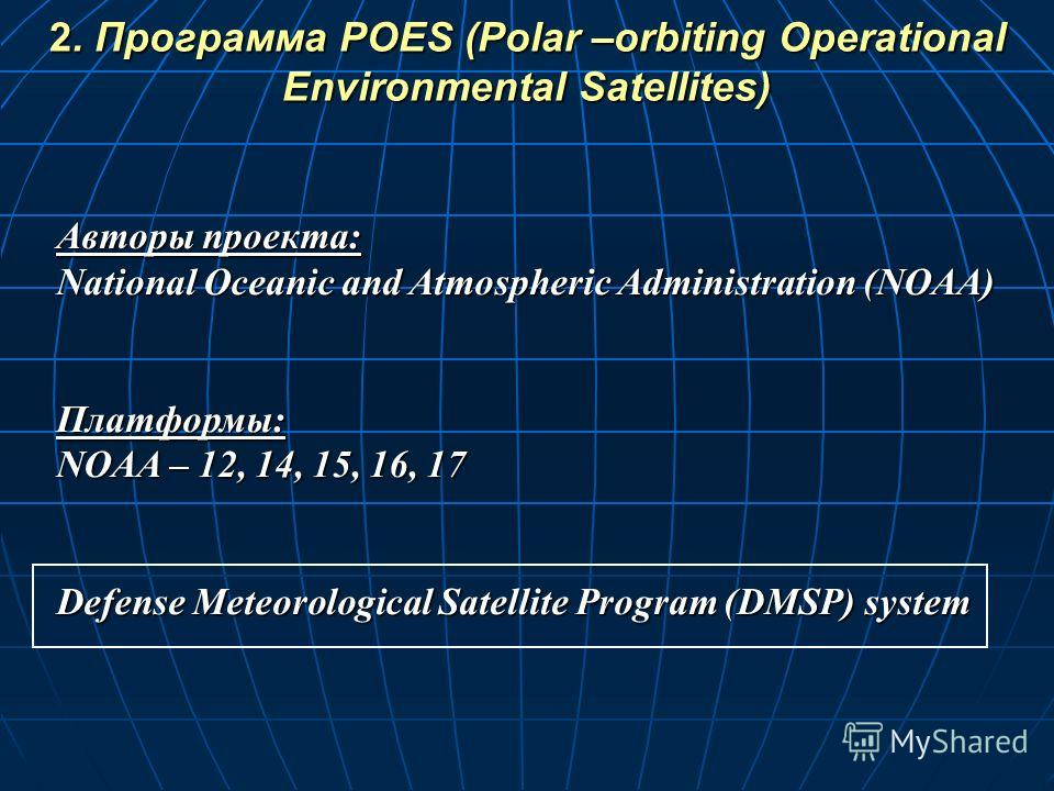 Авторы проекта: National Oceanic and Atmospheric Administration (NOAA) Платформы: NOAA – 12, 14, 15, 16, 17 Defense Meteorological Satellite Program (DMSP) system 2. Программа POES (Polar –orbiting Operational Environmental Satellites)