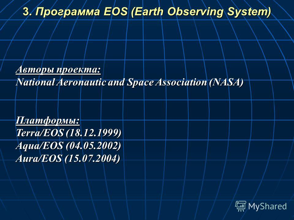 Авторы проекта: National Aeronautic and Space Association (NASA) Платформы: Terra/EOS (18.12.1999) Aqua/EOS (04.05.2002) Aura/EOS (15.07.2004) 3. Программа EOS (Earth Observing System)