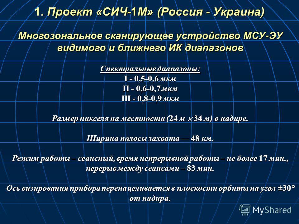 Многозональное сканирующее устройство МСУ-ЭУ видимого и ближнего ИК диапазонов Спектральные диапазоны: I - 0,5-0,6 мкм II - 0,6-0,7 мкм Ш - 0,8-0,9 мкм Размер пикселя на местности (24 м 34 м) в надире. Ширина полосы захвата 48 км. Режим работы – сеан