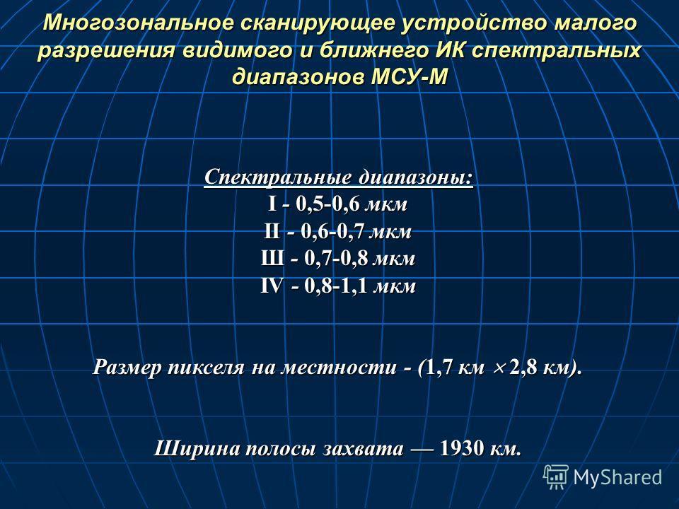 Спектральные диапазоны: I - 0,5-0,6 мкм II - 0,6-0,7 мкм Ш - 0,7-0,8 мкм IV - 0,8-1,1 мкм Размер пикселя на местности - (1,7 км 2,8 км). Ширина полосы захвата 1930 км. Многозональное сканирующее устройство малого разрешения видимого и ближнего ИК спе