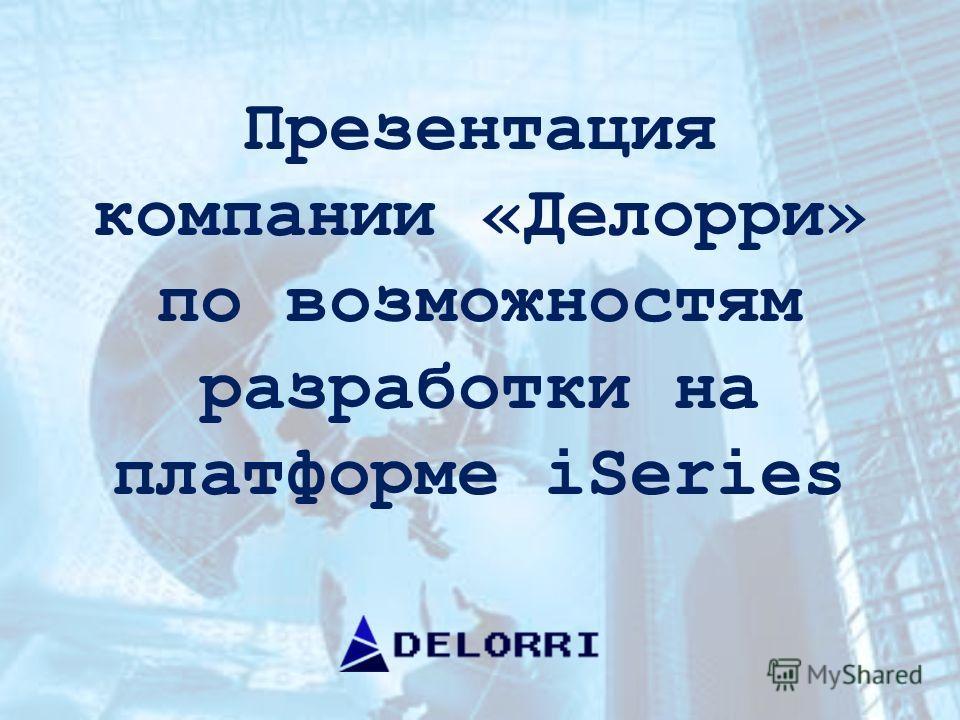 Презентация компании «Делорри» по возможностям разработки на платформе iSeries