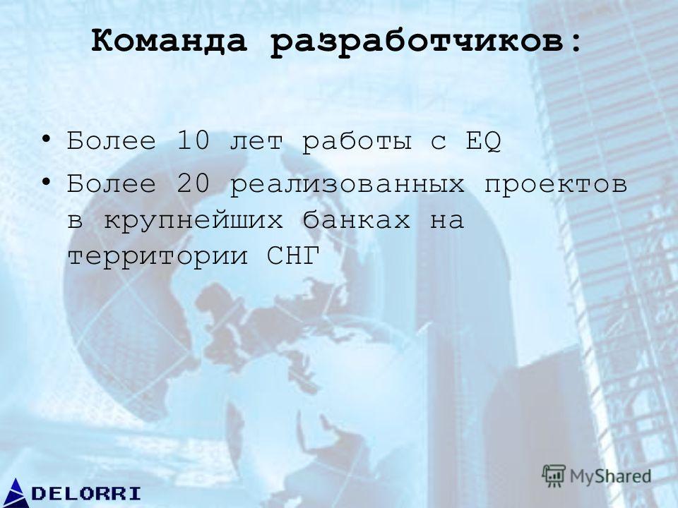 Команда разработчиков: Более 10 лет работы с EQ Более 20 реализованных проектов в крупнейших банках на территории СНГ