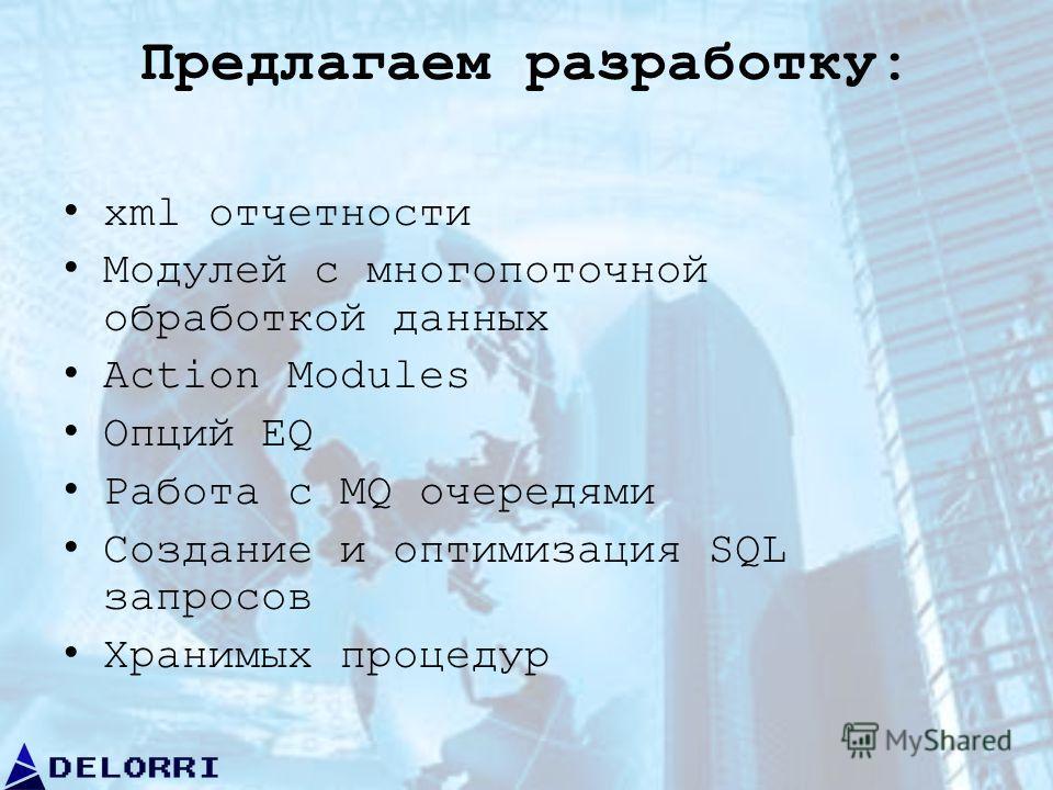 Предлагаем разработку: xml отчетности Модулей с многопоточной обработкой данных Action Modules Опций EQ Работа с MQ очередями Создание и оптимизация SQL запросов Хранимых процедур