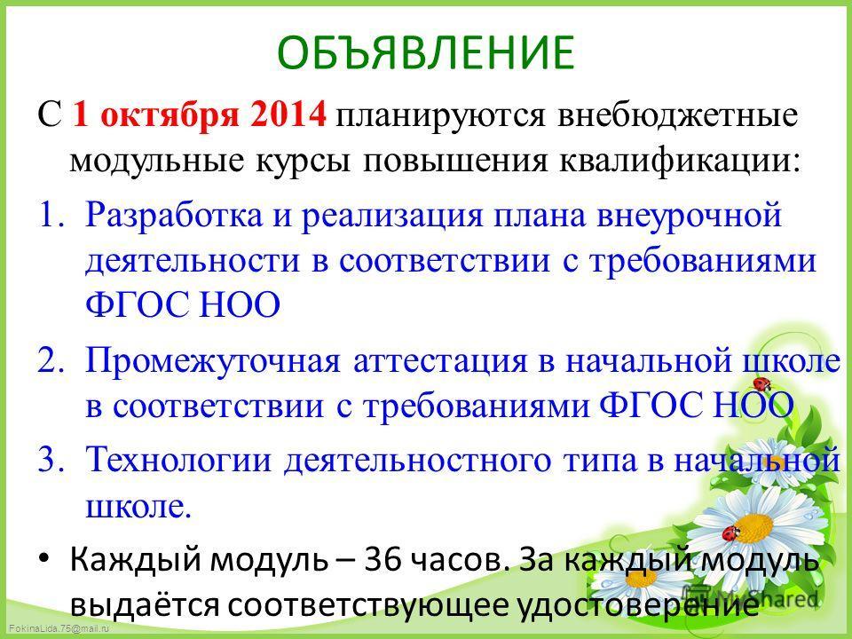 FokinaLida.75@mail.ru ОБЪЯВЛЕНИЕ С 1 октября 2014 планируются внебюджетные модульные курсы повышения квалификации: 1. Разработка и реализация плана внеурочной деятельности в соответствии с требованиями ФГОС НОО 2. Промежуточная аттестация в начальной