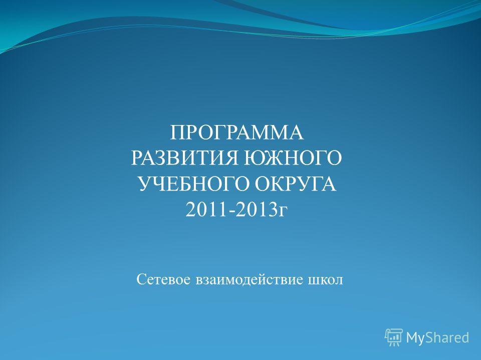 Сетевое взаимодействие школ ПРОГРАММА РАЗВИТИЯ ЮЖНОГО УЧЕБНОГО ОКРУГА 2011-2013 г