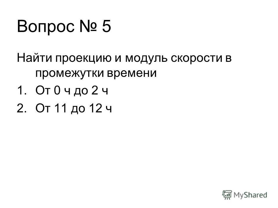 Найти проекцию и модуль скорости в промежутки времени 1. От 0 ч до 2 ч 2. От 11 до 12 ч Вопрос 5