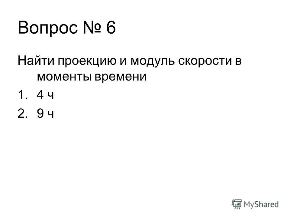 Найти проекцию и модуль скорости в моменты времени 1.4 ч 2.9 ч Вопрос 6