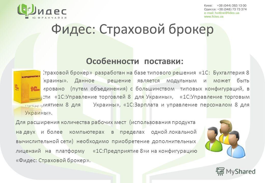 Фидес: Страховой брокер Особенности поставки: «Фидес: Страховой брокер» разработан на базе типового решения «1С: Бухгалтерия 8 для Украины». Данное решение является модульным и может быть интегрировано (путем объединения) с большинством типовых конфи