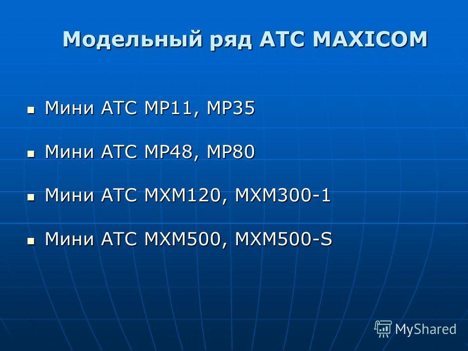 Модельный ряд АТС MAXICOM Мини АТС МР11, МР35 Мини АТС МР48, МР80 Мини АТС МХМ120, МХМ300-1 Мини АТС МХМ500, МХМ500-S