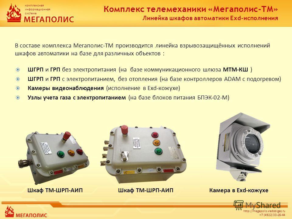 комплексная информационная система http://megapolis.vladoblgaz.ru +7 (4922) 33-26-44 В составе комплекса Мегаполис-ТМ производится линейка взрывозащищённых исполнений шкафов автоматики на базе для различных объектов : ШГРП и ГРП без электропитания (н