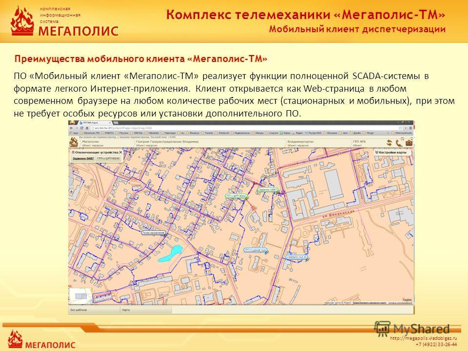 комплексная информационная система http://megapolis.vladoblgaz.ru +7 (4922) 33-26-44 ПО «Мобильный клиент «Мегаполис-ТМ» реализует функции полноценной SCADA-системы в формате легкого Интернет-приложения. Клиент открывается как Web-страница в любом со