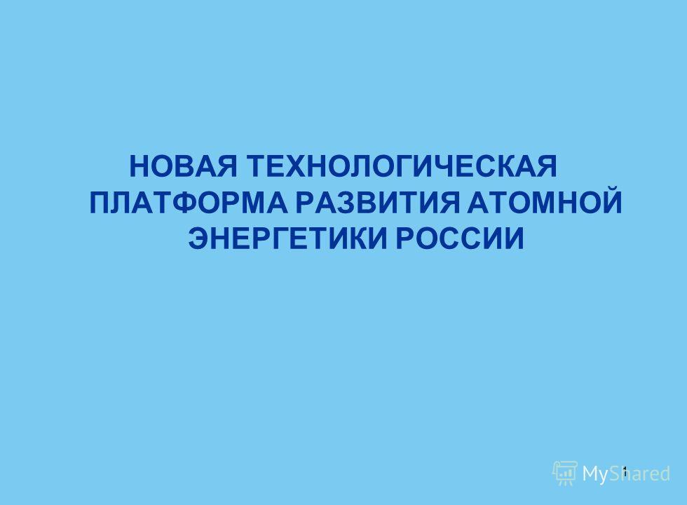 1 НОВАЯ ТЕХНОЛОГИЧЕСКАЯ ПЛАТФОРМА РАЗВИТИЯ АТОМНОЙ ЭНЕРГЕТИКИ РОССИИ