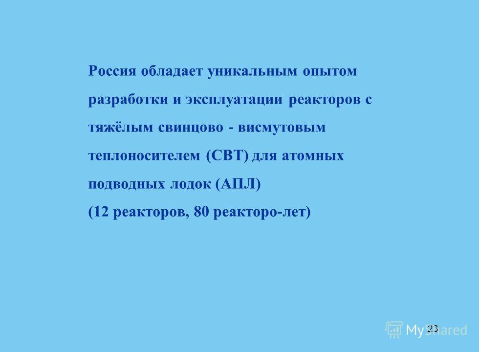 23 Россия обладает уникальным опытом разработки и эксплуатации реакторов с тяжёлым свинцово - висмутовым теплоносителем (СВТ) для атомных подводных лодок (АПЛ) (12 реакторов, 80 реакторо-лет)