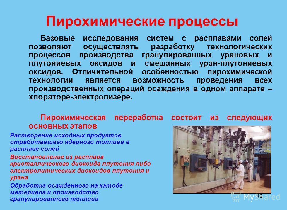 49 Пирохимические процессы Базовые исследования систем с расплавами солей позволяют осуществлять разработку технологических процессов производства гранулированных урановых и плутониевых оксидов и смешанных уран-плутониевых оксидов. Отличительной особ