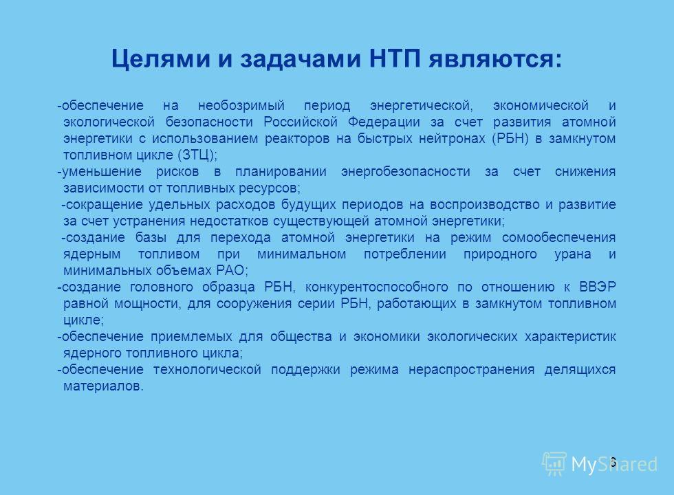 6 Целями и задачами НТП являются: -обеспечение на необозримый период энергетической, экономической и экологической безопасности Российской Федерации за счет развития атомной энергетики с использованием реакторов на быстрых нейтронах (РБН) в замкнутом