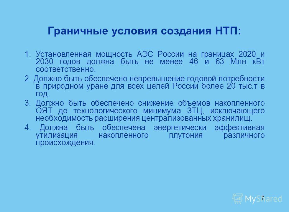 7 Граничные условия создания НТП: 1. Установленная мощность АЭС России на границах 2020 и 2030 годов должна быть не менее 46 и 63 Млн к Вт соответственно. 2. Должно быть обеспечено непревышение годовой потребности в природном уране для всех целей Рос