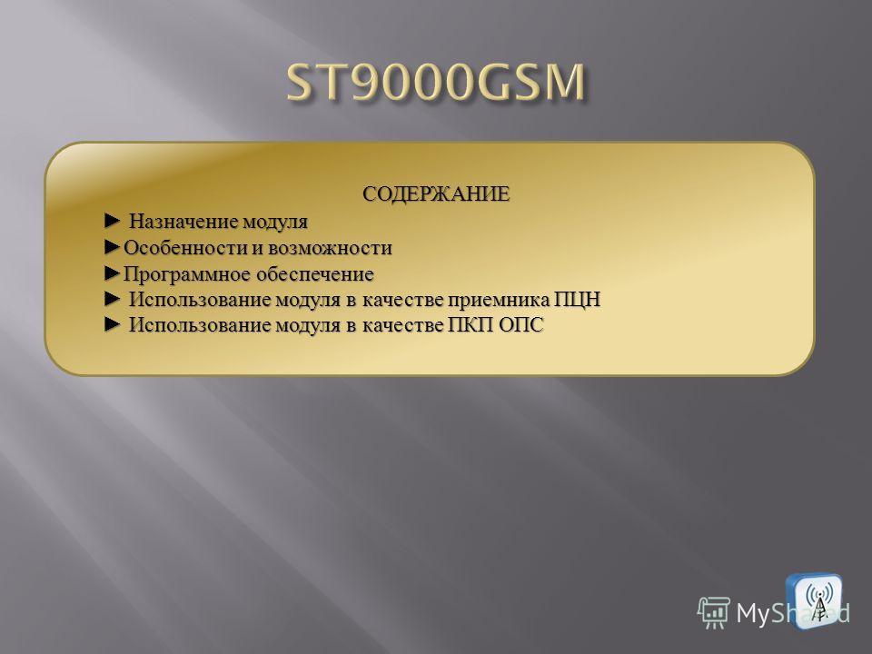 СОДЕРЖАНИЕ Назначение модуля Назначение модуля Особенности и возможности Особенности и возможности Программное обеспечение Программное обеспечение Использование модуля в качестве приемника ПЦН Использование модуля в качестве приемника ПЦН Использован
