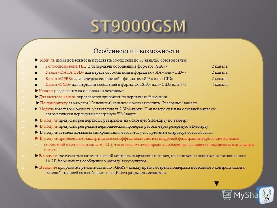 Модуль имеет возможность передавать сообщения по 10 каналам сотовой связи: Голосовой канал(TEL) для передачи сообщений в формате «SIA» -2 канала Канал «DATA/CSD» для передачи сообщений в форматах «SIA» или «CID» -2 канала Канал «GPRS» для передачи со