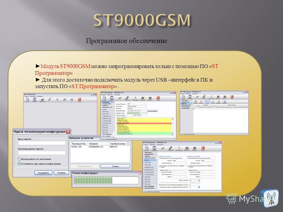 Программное обеспечение Модуль ST9000GSM можно запрограммировать только с помощью ПО «ST Программатор » Для этого достаточно подключить модуль через USB –интерфейс в ПК и запустить ПО «ST Программатор ».