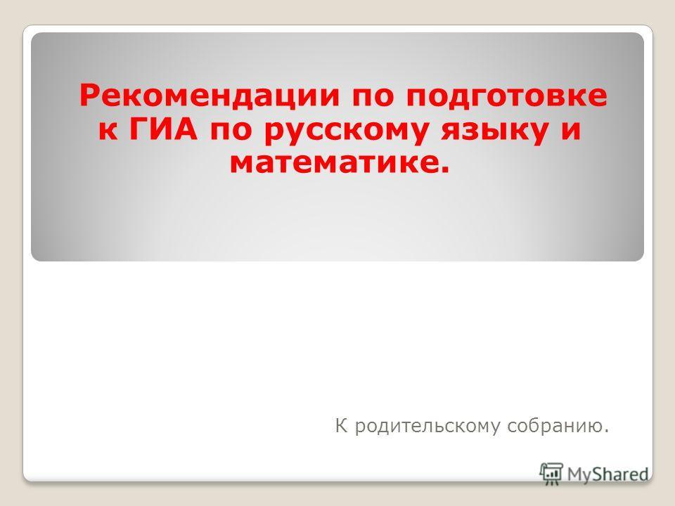 Рекомендации по подготовке к ГИА по русскому языку и математике. К родительскому собранию.