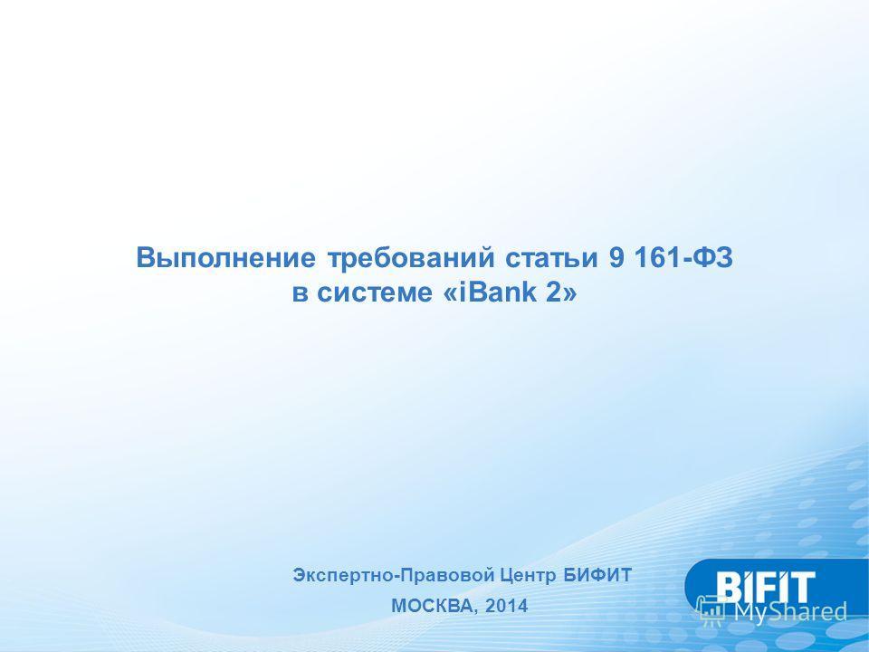 Выполнение требований статьи 9 161-ФЗ в системе «iBank 2» Экспертно-Правовой Центр БИФИТ МОСКВА, 2014