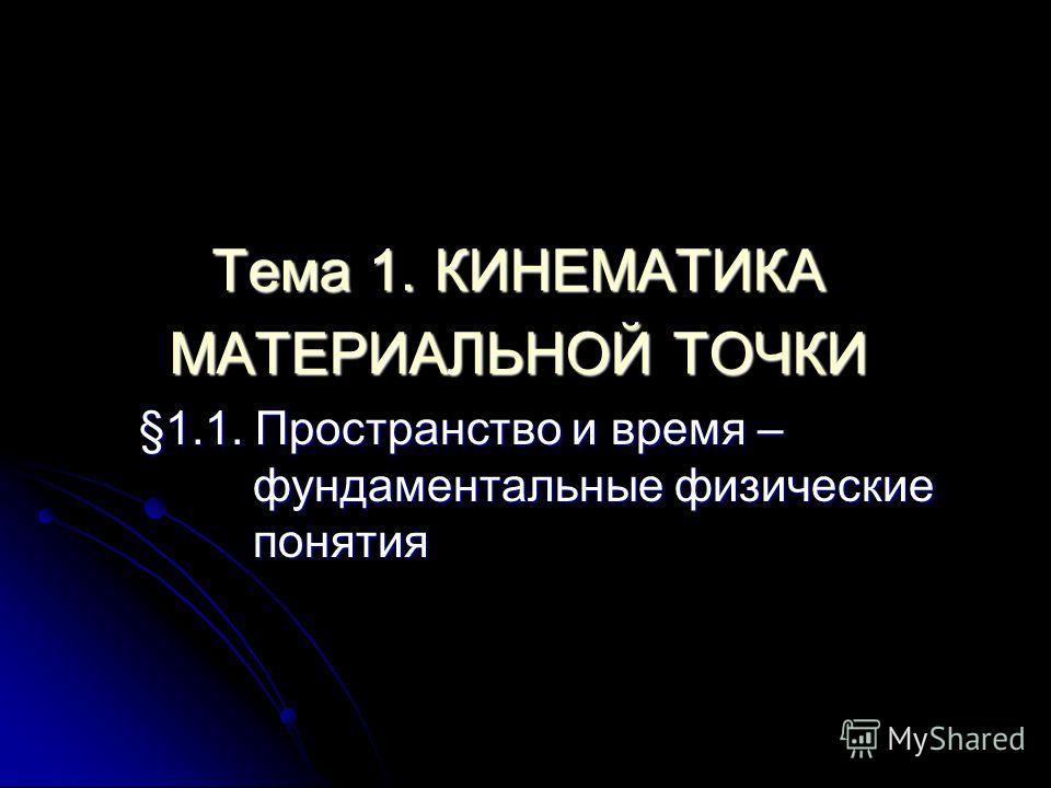 Тема 1. КИНЕМАТИКА МАТЕРИАЛЬНОЙ ТОЧКИ §1.1. Пространство и время – фундаментальные физические понятия