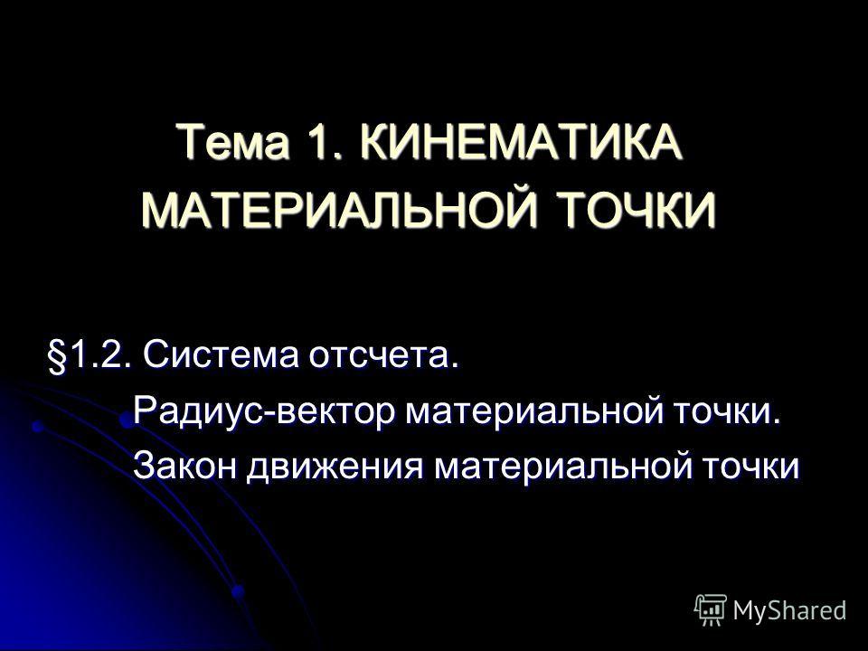 Тема 1. КИНЕМАТИКА МАТЕРИАЛЬНОЙ ТОЧКИ §1.2. Система отсчета. Радиус-вектор материальной точки. Закон движения материальной точки