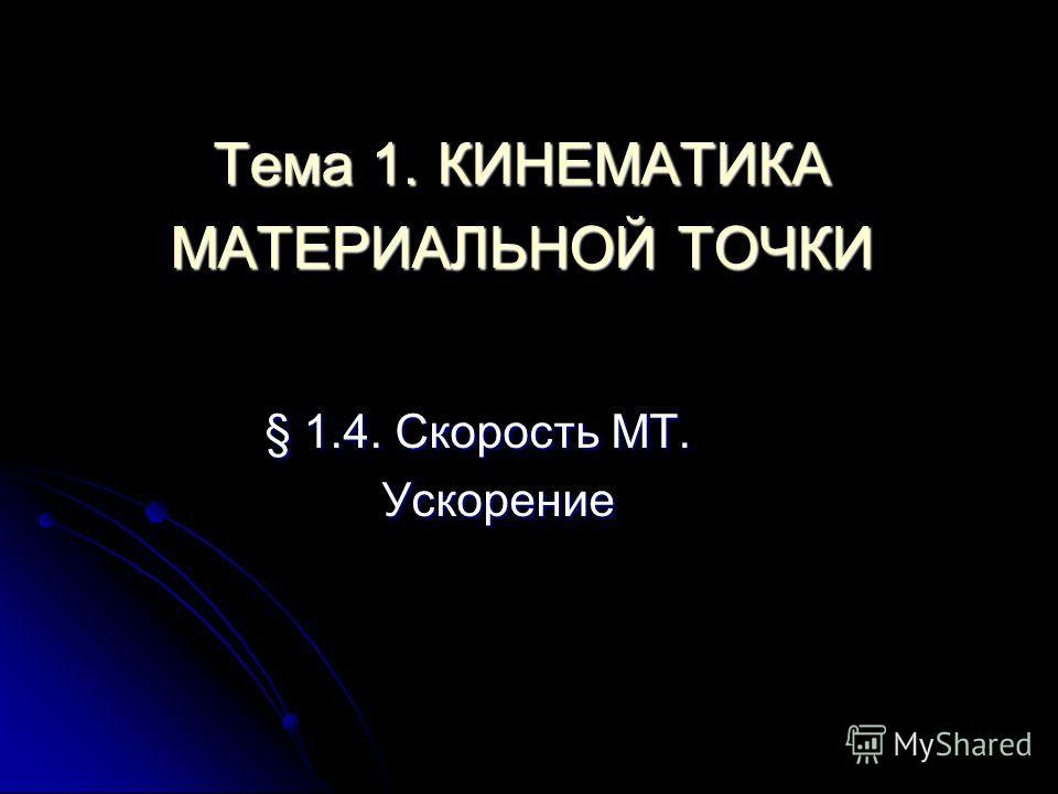 Тема 1. КИНЕМАТИКА МАТЕРИАЛЬНОЙ ТОЧКИ § 1.4. Скорость МТ. Ускорение