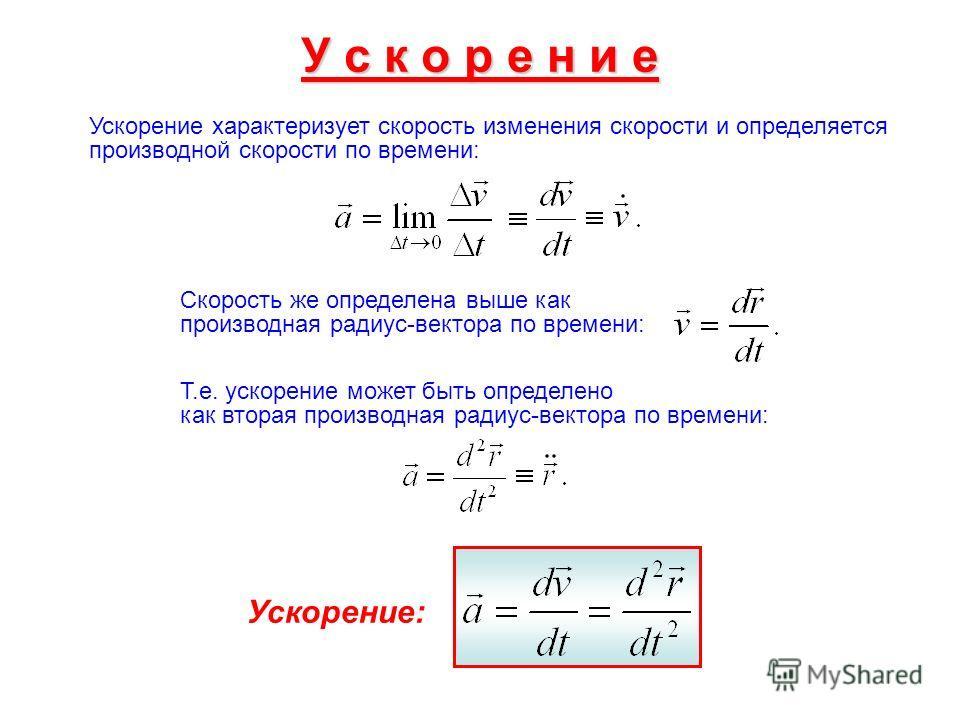 У с к о р е н и е Ускорение характеризует скорость изменения скорости и определяется производной скорости по времени: Скорость же определена выше как производная радиус-вектора по времени: Т.е. ускорение может быть определено как вторая производная р