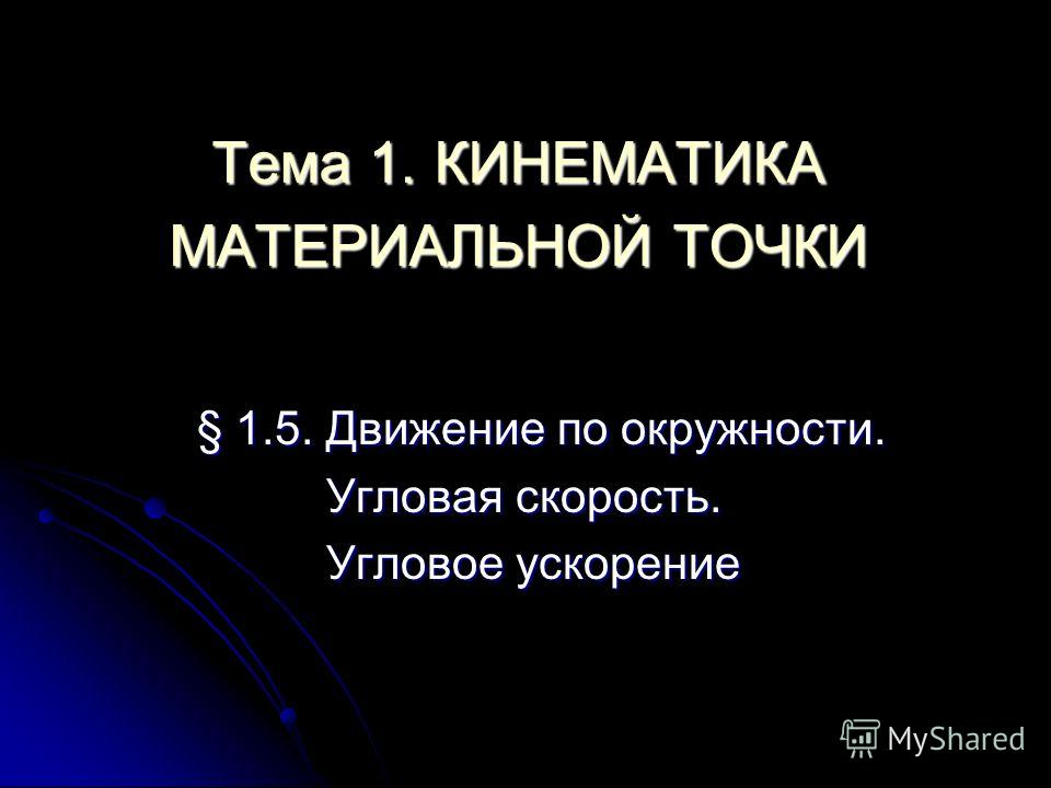 Тема 1. КИНЕМАТИКА МАТЕРИАЛЬНОЙ ТОЧКИ § 1.5. Движение по окружности. Угловая скорость. Угловое ускорение