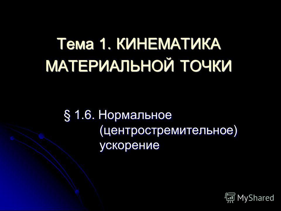 Тема 1. КИНЕМАТИКА МАТЕРИАЛЬНОЙ ТОЧКИ § 1.6. Нормальное (центростремительное) ускорение