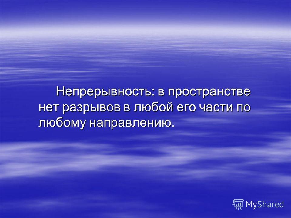 Непрерывность: в пространстве нет разрывов в любой его части по любому направлению.
