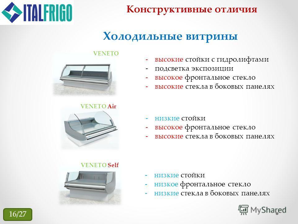 Конструктивные отличия VENETO VENETO Self -высокие стойки с гидролифтами -подсветка экспозиции -высокое фронтальное стекло -высокие стекла в боковых панелях Холодильные витрины -низкие стойки -высокое фронтальное стекло -высокие стекла в боковых пане