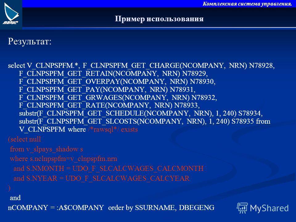 Комплексная система управления. Пример использования Результат: select V_CLNPSPFM.*, F_CLNPSPFM_GET_CHARGE(NCOMPANY, NRN) N78928, F_CLNPSPFM_GET_RETAIN(NCOMPANY, NRN) N78929, F_CLNPSPFM_GET_OVERPAY(NCOMPANY, NRN) N78930, F_CLNPSPFM_GET_PAY(NCOMPANY,