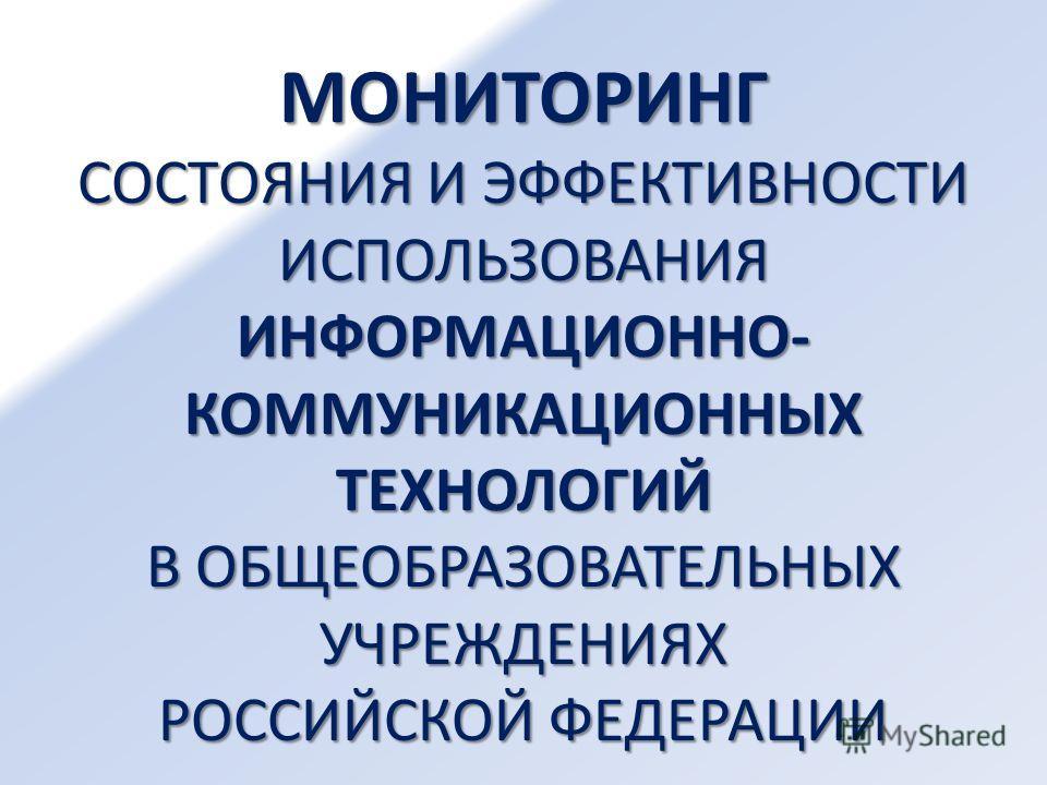 МОНИТОРИНГ СОСТОЯНИЯ И ЭФФЕКТИВНОСТИ ИСПОЛЬЗОВАНИЯ ИНФОРМАЦИОННО- КОММУНИКАЦИОННЫХ ТЕХНОЛОГИЙ В ОБЩЕОБРАЗОВАТЕЛЬНЫХ УЧРЕЖДЕНИЯХ РОССИЙСКОЙ ФЕДЕРАЦИИ