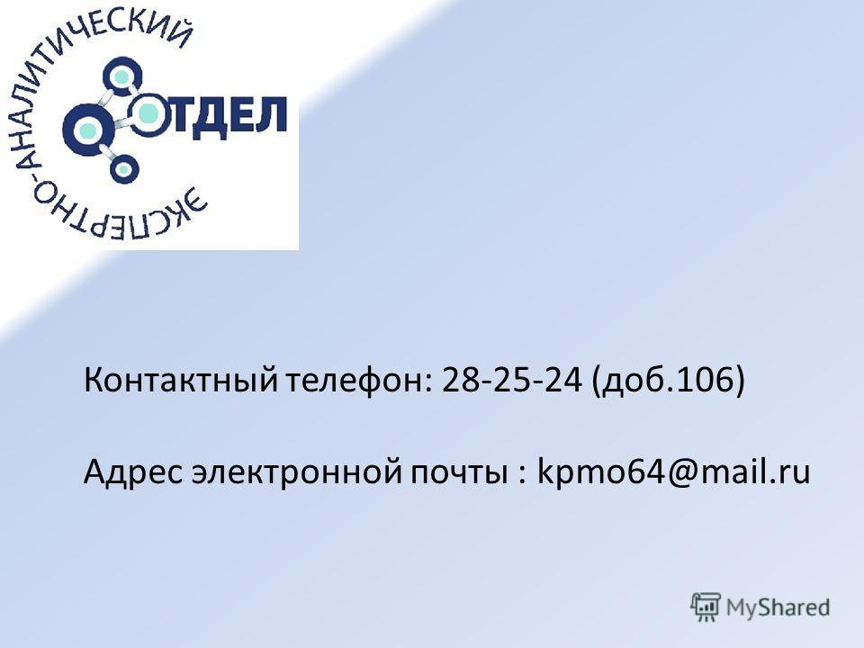 Контактный телефон: 28-25-24 (доб.106) Адрес электронной почты : kpmo64@mail.ru