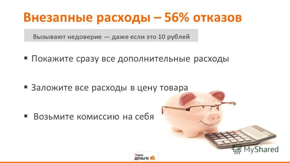 Внезапные расходы – 56% отказов Покажите сразу все дополнительные расходы Заложите все расходы в цену товара Возьмите комиссию на себя Вызывают недоверие даже если это 10 рублей