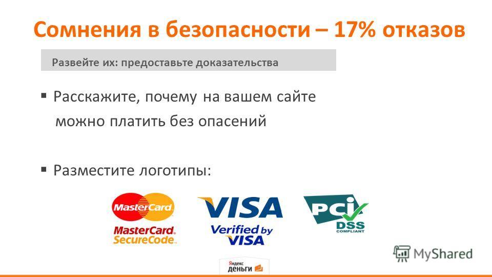 Сомнения в безопасности – 17% отказов Расскажите, почему на вашем сайте можно платить без опасений Разместите логотипы: Развейте их: предоставьте доказательства