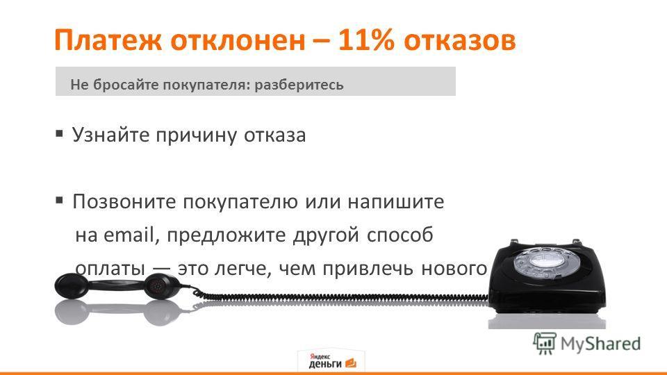 Платеж отклонен – 11% отказов Узнайте причину отказа Позвоните покупателю или напишите на email, предложите другой способ оплаты это легче, чем привлечь нового Не бросайте покупателя: разберитесь