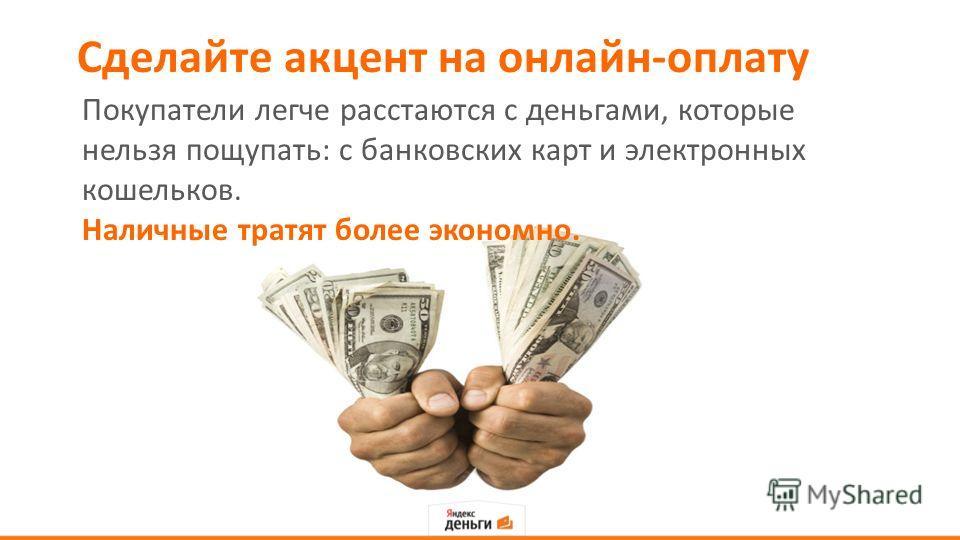 Сделайте акцент на онлайн-оплату Покупатели легче расстаются с деньгами, которые нельзя пощупать: с банковских карт и электронных кошельков. Наличные тратят более экономно.